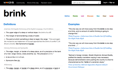 "Are you still using Google as your dictionary? Wordnik should be your first stop instead. We asked founder Erin McKean (former editor in chief for American Dictionaries at Oxford University Press) to help us articulate why.  If you're interested in not only what a word means, but how it's used, who uses it, and how people react to it, Wordnik.com should be your first stop. We show as much information as possible about as many words as possible, so even if the word you're looking up doesn't have a traditional dictionary definition, you'll be able to get a good sense of what it means from example sentences, Flickr images, tweets, tags, and comments (or even just from our stats on how many other people have looked it up before you)! At Wordnik, we're all about meaning discovery … using as many signals as possible, not just dictionary definitions.  Do you have a favorite word on the site at the moment?  Since Wordnik allows users to keep track of their favorite words by ""loving"" them (see the video), I actually have 765 favorite words on Wordnik at the moment, including ""qindarka"" (a kind of Albanian currency),  ""hirudiniculture"" (the science of growing leeches … eww!) and ""intertwingle"" (I just like the way it sounds).  We looked up our favorite word and discovered that ""'brink' has been looked up 1659 times, loved by 2 people, added to 21 lists, and has a Scrabble score of 11."" Learn more by checking out the rest of the entry!"