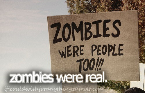 If I could wish for anything… I would wish zombies were real.