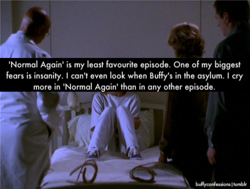 'Normal again' is my least favourite episode. One of my biggest fears is insanity. I can't even look when Buffy's in the asylum. I cry more in 'Normal again' than in any other episode.