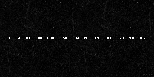 """Those who never understand your silence, will probably never understand your words."""
