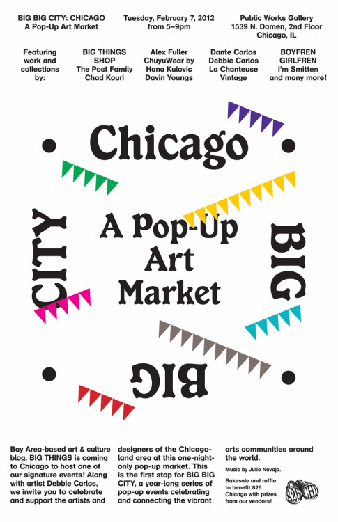 BIG BIG CITY: CHICAGO A Pop-Up Art Market Tuesday, February 7, 2012 from 5-9pmPublic Works Gallery 1539 N. Damen, 2nd Floor Chicago, ILFeaturing work and collections by:BIG THINGS SHOP, The Post Family, Chad Kouri, Alex Fuller, ChuyuWear by Hana Kulovic, Davin Youngs, Dante Carlos, Debbie Carlos, La Chanteuse Vintage, BOYFREN GIRLFREN, I'm Smitten, and many more!Bay Area-based art & culture blog, BIG THINGS is coming to Chicago to host one of our signature events! Along with artist Debbie Carlos, we invite you to celebrate and support the artists and designers of the Chicagoland area at this one-night-only pop-up market. This is the first stop for BIG BIG CITY, a year-long series of pop-up events celebrating and connecting the vibrant arts communities around the world.Bakesale and raffle to benefit 826 Chicago with prizes from our vendors!
