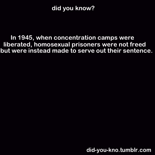 "tal9000:  [Image: A black square with white text: ""Did you know? In 1945, when concentration camps were liberated, homosexual prisoners were not freed but were instead made to serve out their sentence."" Credit is to did-you-kno.tumblr.com] dearestandqueerest:  metomorphose:  dumbthingsstraightpeoplesay:  elderlylockpick:  robofillet:  roxinpunch:  electriczebras:  fabfemmeboy:  i-found-you-justine-time:  everythingcominguprainbowcats:  saynathespiffy:  picturesinhismind:  blacksheepboy-:  hopeboysisacheapthing:  did-you-kno:  Source  You SHOULD know this, because it is INCREDIBLY important and something that wasn't acknowledged until very, VERY recently. (I did a history project on this in Y9. We got to do something from the 20th century; everyone else did, like, Marilyn Monroe, and I read a translation of Moi, Pierre Seel, déporté homosexuel and then did my project on that. Cheerful, no, but important to know about, yes.)  whaaaaat, seriously?!  In 1950, East Germany abolished Nazi amendments to Paragraph 175, whereas West Germany kept them and even had them confirmed by its Constitutional Court. Well, that's horrifying.    Oh my god  Homosexual concentration camp prisoners were not acknowledged as victims of Nazi persecution.[7] Reparations and state pensions available to other groups were refused to gay men, who were still classified as criminals — the Nazi anti-gay law was not repealed until 1994, although both East and West Germany liberalized their criminallaws against adult homosexuality in the late 1960s. ""Gay Holocaust"" survivors could be re-imprisoned for ""repeat offences"", and were kept on the modern lists of ""sex offenders"". Under the Allied Military Government of Germany, some homosexuals were forced to serve out their terms of imprisonment, regardless of the time spent in concentration camps. (X)  Also worth mentioning that homosexuals are still largely unacknowledged as victims of the Holocaust even within circles where they should know better.  For example, in the Holocaust Museum in DC and Yad Vashem in Jerusalem, gay deaths are acknowledged only in passing and there is not a single picture of a ""man of the pink triangle"" - only of an empty ballroom that had once held a gay dance club.  When Yad Vashem was completely redone in 2005, gay groups pressed for inclusion alongside other non-Jewish groups such as the disabled, Roma, etc., and numerous senior-level officials and the Rabbinate condemned such requests for inclusion, with some going so far as to suggest that the homosexuals were German criminals and therefore did not belong in the same category as the Jews who had done nothing wrong.  When the memorial to gays in the Holocaust was unveiled in Berlin four years ago, senior members of Yad Vashem condemned it and, in particular, its proximity to the memorial for Jewish victims of the Shoah.  this planet shouldn't be allowed to exist any longer  This is important. Of all the WWII history I learned in school, this was never once mentioned.  Oh my GOD.  And now my soul is bleeding.  Re-blogging again because when I was being taught the history of Nazi Germany, THIS WAS NEVER EVER EVER MENTIONED. NOT ONCE.   See, Jay? I'm not the only one who wasn't taught it!  well fuck i'm glad my family emigrated. it takes a WHOLE FUCKING LOT to surprise but i'm actually surprised. surprised that the revelation of this kind of information and that the fight for inclusion in MEMORIALS as in LET'S REMEMBER THAT OUR PEOPLES DIED TOGETHER were written off or received any sort of backlash. that's fucked up."