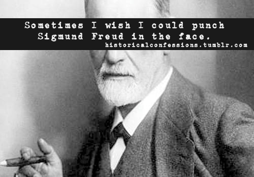 Sometimes I wish I could punch Sigmund Freud in the face.