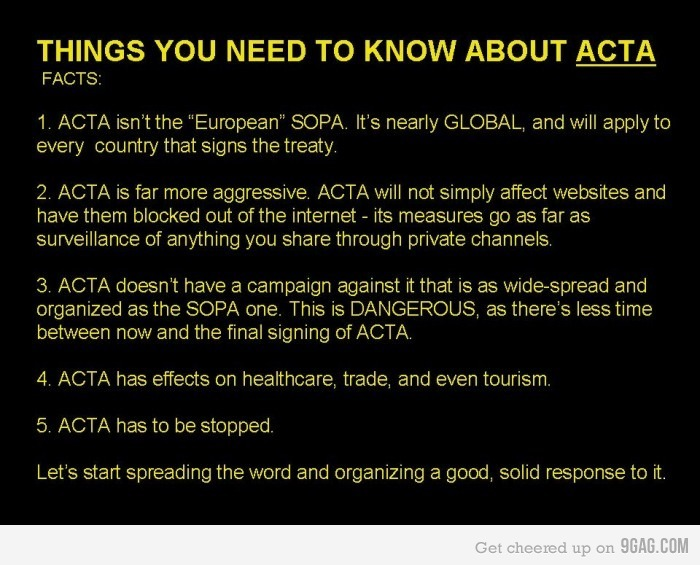 "youranonnews:  ACTA in a Nutshell – What is ACTA?  ACTA is the Anti-Counterfeiting Trade Agreement. A new intellectual property enforcement treaty being negotiated by the United States, the European Community, Switzerland, and Japan, with Australia, the Republic of Korea, New Zealand, Mexico, Jordan, Morocco, Singapore, the United Arab Emirates, and Canada recently announcing that they will join in as well. Why should you care about ACTA? Initial reports indicate that the treaty will have a very broad scope and will involve new tools targeting ""Internet distribution and information technology."" What is the goal of ACTA? Reportedly the goal is to create new legal standards of intellectual property enforcement, as well as increased international cooperation, an example of which would be an increase in information sharing between signatory countries' law enforcement agencies. Essential ACTA Resources -  Read more about ACTA here: ACTA Fact Sheet Read the authentic version of the ACTA text as of 15 April 2011, as finalized by participating countries here: ACTA Finalized Text Follow the history of the treaty's formation here: ACTA history Read letters from U.S. Senator Ron Wyden wherein he challenges the constitutionality of ACTA: Letter 1 