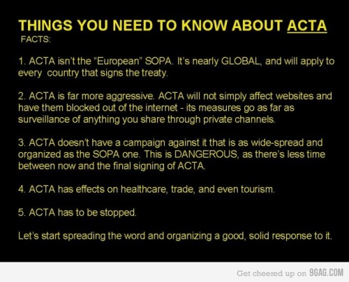 "youranonnews:  ACTA in a Nutshell – What is ACTA?  ACTA is the Anti-Counterfeiting Trade Agreement. A new intellectual property enforcement treaty being negotiated by the United States, the European Community, Switzerland, and Japan, with Australia, the Republic of Korea, New Zealand, Mexico, Jordan, Morocco, Singapore, the United Arab Emirates, and Canada recently announcing that they will join in as well. Why should you care about ACTA? Initial reports indicate that the treaty will have a very broad scope and will involve new tools targeting ""Internet distribution and information technology."" What is the goal of ACTA? Reportedly the goal is to create new legal standards of intellectual property enforcement, as well as increased international cooperation, an example of which would be an increase in information sharing between signatory countries' law enforcement agencies. Negotiating Parties -  Australia Canada European Union Japan Mexico Morocco New Zealand The Republic of Korea Singapore Switzerland United States Essential ACTA Resources -  HOW TO ACT AGAINST ACTA: Make a difference Read more about ACTA here: ACTA Fact Sheet Read the authentic version of the ACTA text as of 15 April 2011, as finalized by participating countries here: ACTA Finalized Text Follow the history of the treaty's formation here: ACTA history Read letters from U.S. Senator Ron Wyden wherein he challenges the constitutionality of ACTA: Letter 1 