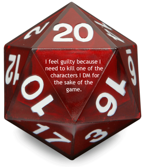 tabletopconfessions:  Confession #12  I feel  guilty because I need to kill one of the characters I DM for the sake of  the game. He's a good player, but his fighter needs to die for the  final conflict