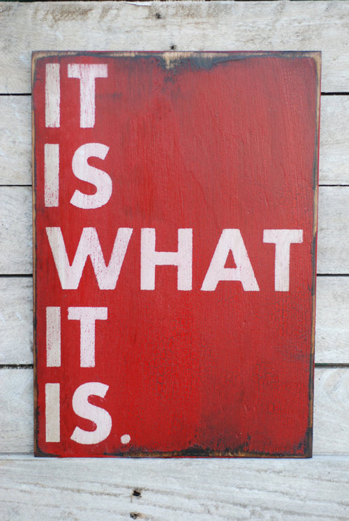 """It is what it is"" by Unknown."