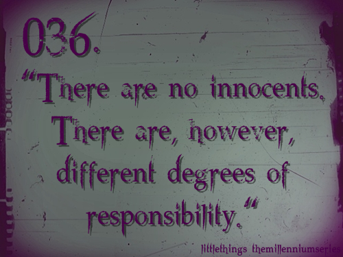 "036. ""There are no innocents. There are, however, different degrees of responsibility.""Submitted by: theboywiththefinchertattoo"