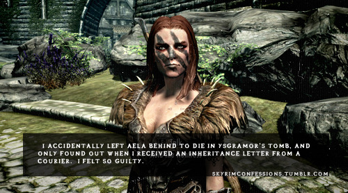 "skyrimconfessions:  ""I accidentally left Aela behind to die in Ysgramor's tomb, and only found out when I received an inheritance letter from a courier.  I felt so guilty."" http://skyrimconfessions.tumblr.com"
