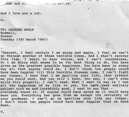 mollztothewall:Virginia Woolf's suicide note to her husband Leonard before drowning herself.On 28 March 1941, Virginia Woolf put on her overcoat, filled its pockets with stones, and walked into the River Ouse near her home and drowned herself. Her body was not found until 18 April 1941. Her husband buried her cremated remains under an elm in the garden of Monk's House.I might have posted this before, but it gets me every time. Typed text rarely touches me and makes me cry as much as this letter.