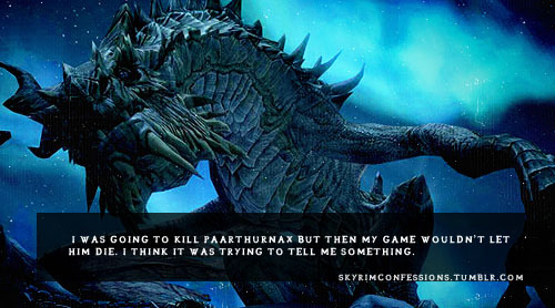 "skyrimconfessions:  ""I was going to kill Paarthurnax but then my game wouldn't let him die. I think it was trying to tell me something."" http://skyrimconfessions.tumblr.com"