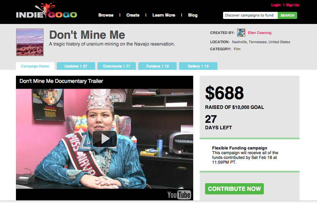 Please help support my documentary in progress!  Don't Mine Me is a documentary in the making about uranium mining on the Navajo reservation in the Southwest United States. The health and environmental hazards of uranium mining have been affecting the Navajo population for years.  I am trying to raise the funds to be able to go back out west and film this documentary with a crew.  Please CLICK HERE to take a look, comment on the campaign, REBLOG, donate, even just share with others! Thanks!