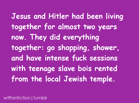 "wtffanfiction:  Fandom: Bible/Historical ""Jesus and Hitler had been living together for almost two years now. They did everything together: go shopping, shower, and have intense fuck sessions with teenage slave bois rented from the local Jewish temple."""