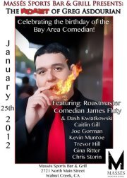 1/25. Birthday Roast of Greg Asdourian @ Massés Sports Bar and Grill. 2721 North Main St. Walnut Creek. 9PM. Free. Featuring James Fluty, Dash Kwiatkowski, Caitlin Gill, Joe Gorman, Kevin Munroe, Trevor Hill, Gina Ritter, Chris Storin, and Daryus Monday.