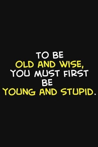 "24- ""To be Old and Wise, You must first be Young and Stupid""…Let's just say I'm transitioning! purplesu:  … learn, learn, learn… and you'll get there :D (via Quote Pictures » To be old and wise you must first be young and stupid)"