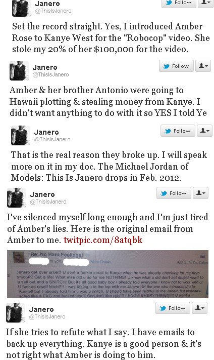 "kingjaffejoffer:  complexsheis:  weheartkanye:   Amber Rose stole money from Kanye  Amber Rose's former publicist is putting her thieving ways on BLAST.   Janero Marchand claims the stripper turned ""model"" stole money from him,  Kanye West, and others.  And once he told Kanye that Amber was stealing  from him—THAT is what led to their break up.  Not Kim Kardashian like  Amber is claiming.We spoke to Janero today to get more details….Janero  made some serious allegations today against his former client Amber  Rose.  He tweeted about not only introducing Amber to Kanye (whom he  worked closely with behind the scenes), but about Amber stealing  Janero's ""agent"" cut when he booked her for 'Ye's ""Robocop"" video.  She  got paid $100,000 for the video, and he claims she stole HIS 20% cut as  well!  And was plotting to steal from Kanye too.Mr. Marchand  gave TheYBF.com the additional juicy details.  He revealed that Amber's  infidelity and stealing are the real reasons behind their breakup.  And  since he hates seeing how Amber is dragging other people's names through  the mud to cover her own wrong doings, he's revealing ALL.Janero tells TheYBF.com:I  was the person who introduced Kanye West and Amber Rose. Amber wanted  me to lie to Kanye when he asked me about her stealing.  My integrity  and morals I was raised on would not allow me to do something like that.I  just want the public to know that I am a man that conducts my business  with integrity and morals. And I support my clients 100% until they do  something that is unethical or unlawful business wise. I never had  intentions to speak on this subject, but seeing Amber being dishonest to  the media about the reason she and Kanye broke up was the last straw.  Kanye is a good person.  He helped book my first two music videos, and  if it wasn't for him co-signing Amber, she would not be in the position  she is in today.He continued:Amber Rose allowed fame,  money, and greed to get in the way of her self respect, dignity, and  morals. Kim Kardashian did not break up their relationship, Amber did.  Amber's lack of gratitude and disrespect for the people who paved the  way for her is unconscionable and repugnant.Through it all, I still  wish her the best and forgive her for what she did and said to me. I  just want the truth to be out there.Janero broke down exactly how Amber pulled a sneaky move to steal his cut of the booking fee:That  ""Robocop"" video was set to really break Amber's career and make her a  movie star since 90% of the video was centered around her. It was a  million dollar budget video, one of Kanye's most expensive videos. Amber  got paid $100,000 for it and I was suppose to get 20% of that, but she  had the people pay her directly and try and cut me out of the equation  with hopes I never found out. I knew the guy who paid her for the video  and he later told me about it. And when I asked her about the money, she  was caught off guard that I knew she already got paid. And told me she  only got $10,000, but didn't know I saw the receipt of how much she got  paid. So that ended our business relationship indefinitely.Interestingly, we broke the initial story about these stealing allegations over two years ago.Janero  tweeted the above letter Amber sent to him, and this little nugget:  ""Amber & her brother Antonio were going to Hawaii plotting &  stealing money from Kanye. I didn't want anything to do with it so YES I  told Ye.""  Sounds like Amber didn't regard him as a real agent of hers And about why that ""Robocop"" video never got released, Janero revealed:""The  ""Robocop"" video never got released because of Amber's infidelity. It  was put on hold and never released after Kanye caught Amber cheating.  Kanye to this day thanked me for my honesty.""He continued: ""Once  I told Kanye the truth, he later caught Amber red handed when she  accidentally called an ex of hers with him on the phone. He wrote a song  about it called ""Blame Game"".Need more details?  Janero is set  to release his documentary, ""The Michael Jordan of Models: This Is  Janero,"" in February where the Amber/Kanye story will be discussed in  detail. Amber's reps have not yet responded to our request for statement.Oh what tangled web we weave….  DAMN!!! THAT SHIT CRAY!!!  This only confirms two things everyone suspected: 1. The fact that Amber is calling him a ""snitch"" gives validity to his claims. She is a gold digger like most people were saying. 2. Blame Game and the whole ""Yeezy Taught Me"" thing was directed at Amber Rose."