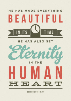 He has made everything beautiful in its time, He has also set eternity in the human heart. Ecclesiastes 3:11 Available as a print, t-shirt and more from here.
