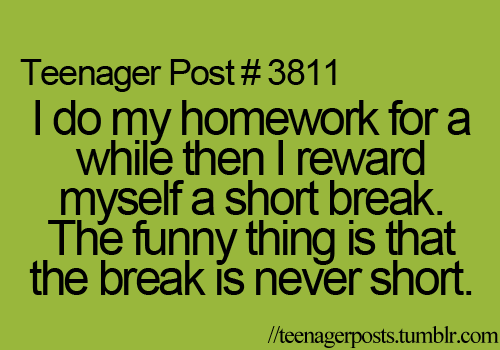 my break ends up longer than my homework time -__- procrastination!