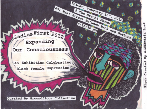 "soundoffpowertothepeople:  Ladies First 2012: Our Expansion in Consciousness - A Celebration of Black Female Expression & Ceremony into Freedom Spiritual DanceCo-Curated/Organized by Casey Johanna, Alexandria Lust Lehna Huie, Kazembe Balagun and Sophia DawsonThe ""Ladies First 2012"" art exhibition at the Brecht Forum explores the ideas of the past and present: recognizing the iconic imagery of the Black femininity, while realizing the possibilities through ideas of Afrofuturism. During these trying times socially and economically, we hold the conversation of agency and colonialism when discussing our most recent attempts to ""occupy"" back our self respect and dignity. The second annual ""Ladies First"" art exhibition is a continued celebration of Black female expression, bridging together to collective works of video art, performance, visual arts, workshops, panels, and film screenings. This is a time to acknowledge the Black women's historical struggles and triumphs, while engaging a critical lens on our withstanding stereotypical visions of womanhood in our society.Artists and Performances TBA"