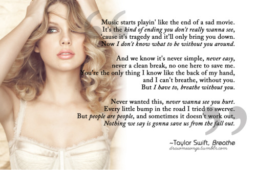 Taylor Swift, Breathe Requested by idrathermakemistakess ~~ Hi everyone, sorry I've been so quiet for the longest time. You know how it is. I haven't abandoned the blog though, if that's what you think! :) Anyway, I'm getting round to all your requests now, so expect some posts these coming days. Thanks for liking and reblogging!