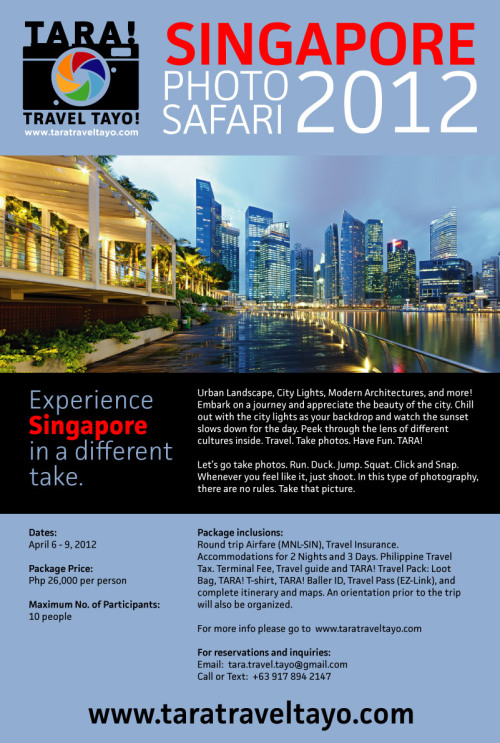 Experience Singapore in a different take. Urban Landscape, City Lights, Modern Architecture, and more! Embark on a journey and appreciate the beauty of the city. Chill out with the city lights as your backdrop and watch the sunset slow down for the day. Peek through the lens of different cultures inside. Travel. Take photos. Have Fun. TARA! Let's go take photos. Run. Duck. Jump. Squat. Click and Snap. Whenever you feel like it, just shoot. In this type of photography, there are no rules. Take that picture. Dates: April 6 – 9, 2012Package Price: Php 26,500 (50 % downpayment would be required to reserve a slot. Payment details would be sent to interested participants via an email) Deadline to register: March 16, 2012 Maximum number of Participants: 10 people  Package inclusions:Round trip Airfare (MNL-SIN), Travel Insurance. Accommodations for 2 Nights and 3 Days. Philippine Travel Tax. Terminal Fee, Travel guide and TARA! Travel Pack: Loot Bag, TARA! T-shirt, TARA! Baller ID, Travel Pass (EZ-Link), and complete itinerary and maps.  An orientation prior to the trip will also be organized. Contact.For inquiries, please contact tara.travel.tayo@gmail.com or send and SMS to +639178942147 Travel Airlines.The travel airline provider will be Cebupac. We have coordinated with the company to get the best possible rate at the time of the travel. The rate we got includes a baggage allowance that normally is not included when you book your ticket on your own. Plus we are including the cost for the Philippine Travel Tax (Php 1620) and the Terminal Fee (Php 750) on the cost so you don't have to worry about it. Just go to the airport, meet us, wait for our flight and we'll take care of the rest. Travel Pass.Traveling has never been easy in Singapore because of Travel Passes like EZ-Link. EZ-Link makes it easy to travel from trains to buses with ease. We wanted participants to enjoy the ease of travel in Singapore so we will take care of acquiring EZ-Link passes for you.  Let's travel the way locals do. Accommodation.Sleepy Sam's would be the hotel of choice. It is a travel hotel with comfy rooms and free breakfast. Moreover, the hotel has no curfew and no lock-outs which is perfect for a photo safari as we might stay late at night to get those nightscape shots. We will let you choose from a private room, double bed room, triple bed room or mixed type dorm room for male and female. We will lodge, backpacking style. Insurance.Health and wealth is a primary concern of Tara!. We made sure we are insured. For that we coordinated with Chartis Philippines and have acquired of an Insurance package for each participants with the following benefits: Medical Expenses – reimburses expense due to sickness or accidents Medical Evacuation – arranges for the most appropriate means to evacuate you to another location for medical treatment or return you to the Philippines. Repatriation Expense – arranges and pays to return the mortal remains to the Philippines in case of death due to sickness or accident Personal Accident - provides up to Php 1,000,000 lump sum benefit for death or disablement due to accident suffered during the trip. Child Guard - arranges and pays for transportation and accommodation expense of an adult family member to take care of minor children who are traveling with you and accompany them in the event you are hospitalized during the trip. Compassionate Visit – arranges for the transportation and accommodation expense of an adult family member in case you are hospitalized for more than 5 days during the trip. Baggage Delay – reimburses purchase of necessary clothing and toiletries if checked-in baggage is delayed for more than 12 hours. Trip Cancellation – pays for the loss of travel fare/ and or accommodation expense in advance and not refundable in case the trip had to be cancelled due to death, serious injuries, sickness of the insured party  and unexpected outbreak of strike, riot or civil commotion at the planned destination occurring within 30 days before the scheduled departure date. Trip Termination – if after the trip you returned to the Philippines because of death, serious injuries, sickness. Baggage and Personal Effects – pays the actual baggage lost due to theft and pays for the repairs of baggage (with allowance for depreciation, wear and tear) damage while in the possession of the hotel staff or common carrier. Flight Delays - reimburses expense due to flight delays for more than 12 hours due to severe weather conditions, strike of airline personnel or equipment failure of aircraft. Loss of Travel Documents - reimburses costs of additional hotel, travel, and communication expenses necessary in obtaining replacement of lost passport or visa. Personal Liability Abroad – covers you against legal liability for bodily injury or property damage to third parties due to your negligence. Free 24 hours worldwide travel assistance -  there is a call in number worldwide in case of emergencies. Travel pack.The travel pack would be your souvenir for joining Tara!. This would include novelty items such as bag tags, T-shirt and baller IDs to identify you with the group. The travel loot bag would also include maps and other necessary information you will need for the trip. TARA! SG Itinerary.The TARA! Itinerary is designed with the purpose of finding new travel experience in a seemingly familiar landscape through the lens of photography. It is carefully and painstakingly crafted to find the best possible mix of different interests within the scope of time. Expect to take photos not only of Marina Bay Sands but other parts of Singapore that are not commonly explored by a common tourist. This is not pure landscape/cityscape photography, but this is a mix of those plus travel, street, food, culture and everything you can think in between. TARA! highlights individual value over general quantity. That's how we roll. Pre-trip orientation.We want you to be ready. So for this we will meet you face to face prior to the trip to explain the itinerary and to accommodate questions you may have for the trip. This is an opportunity also for you to meet other participants before the trip and get to know them a bit. Traveling will be fun when you know who you will be traveling with. What to Bring:Valid Passport (6 months valid from date of arrival to Singapore), Camera gear (Any camera of choice, lenses, tripod and photo filters if any.), Clothes for 3 days 2 nights, money for food, and lots of enthusiasm. Who we are.TARA! is a group that primarily loves travel, photography, and people. The persons behind TARA! have organized and have been a part of photo safaris. TARA! aims to share what we love and what we do. Your organizers are: Ryan Capulong and Omar Cruz. Ryan is a traveller and a photographer. He loves to go to places and experience what the place has to offer. He has been travelling around the Philippines and often times organizes for fellow friends and photographers. He has been to places around the Philippines. He had done several road trips with friends from – Makati up to Apari and back, Makati to Sorsogon and back and Manila to Pagudpod and back. Yes he had literally travelled most of Luzon. He also frequents the Aurora and Quezon provinces for coastalscapes shots. Other places in the Philippines he has been includes: Mariveles Bataan, Mt. Pulag in Benguet, Mt. Maculot in Batangas, San Pablo, Laguna, Sampalok Lake in Laguna, Pagbilao Quezon, Baler, Dingalan and Diguisit in Aurora, Tuguegarao, Cagayan Valley, Camarines Sur, Cebu, Bohol and many others. He also has been outside the Philippines – Paris France, London UK, Scotland UK, various states in the U.S.A, South Korea (Seoul, Busan and Suwon), Singapore, Taiwan (Taipei and Keelung) and Malaysia. He travels a lot. And when he travels he brings his friends with him. Photography wise, he is a serious photographer. He has been published in magazines in the UK (Digital Photographer UK and Photography for Beginners UK) and has also done some projects for the Department of Tourism advocacy for travel and tourism. For more of his works, you can go to: www.ryancapulong.com Omar is an explorer by heart. Fascinated by the beauty of creation, the mystery of the unknown, and the thrill of the experience, he has always been cooking up places and trips here and there. He has been organizing local trips for friends for several years. Even before the creation of the now established travel companies, he's been already doing it for the love of the travel. He has organized outdoor activities such as trips to Surf's Up at La Union, hiking climbs at Mt. Manabo and Mt. Maculot, and several beach bumming trips at Batangas and Mindoro. He's been joining other outdoor groups into scuba diving trips in Anilao, Batangas, hiking trips   up north and several usual mountains  down South Luzon.  He is also a backpacker.  He has been a little bold enough to do solo backpacking tour at one point in his life where he travelled to Singapore, Macau, Malaysia, and Thailand. Both adventures and misadventures just solidified his passion to explore. He is also a photographer and a serious hobbyist at that. During his travels, he is often seen carrying his cameras, and equipments with him, trading several articles of clothing for a lens and the like.   Frequently Asked Questions: Q: If I want to join but would not avail of the entire package because I would like to book my own flight and my own accommodation, can I still join?A: Yes, but we will have to meet the maximum number of participants first. Priority would be given to those who will book for the entire photo safari package. Q: If I am booking together with friends, can we be in the same room?A: Yes, you can choose between a private room, double room, triple bed room and a mixed type dorm room. Each room will vary on capacity. Q: Does each room have a comfort room?A: No. Most tourist hotel in Singapore has a comfort room that is shared by a number of rooms per floor. It is nice and clean though. If this will be a concern for you, we can opt to book you on a nearby posh type hotel but it will be quite expensive and will depend on the availability of rooms during the time of the trip. Q: Why is food expense not included in the package?A: Food expense is not included in the package because of food allergies and food  restrictions. Although we can arrange food for you, it is better that you choose the food you want to eat and eat based on your restrictions. Singapore is one of the food capitals of the world because of the diverse food choices it offers and we wanted you to partake of the experience in choosing among the buffet of food Singapore has to offer. Of course, the organizers will be there to suggest good food. Budget wise, a decent meal would be in the range of S$ 10 -12 per meal. Street foods like ice cream or barbecue  ranges from S$ 1 – 3. Q:  If I decide to join and I made a deposit, and then later on change my mind can I refund my down payment?A: Unfortunately,  No. The reason behind this is because the moment we receive your down payment, that is a go signal for us to commit the reservations for the plane tickets and accommodation on your behalf and as such, we have to pay our providers right away. So we urge you to carefully consider before you make a deposit and commit to the photo safari. Q: Why organize for Singapore and not Hong Kong for example?A: We have been in Singapore for about 4 or 5 times already. That being said, we know how to work around Singapore. We know the points of interest when it comes to photography as we are photographers ourselves. We know where to shoot street photography, landscapes, cityscapes and architecture. We will in the future explore other locations such as Hong Kong but we will ensure the organizers go there first and be familiar with the place before you do.