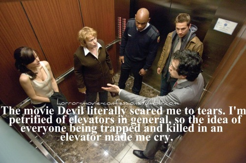 """the movie Devil literally scared me to tears. i'm petrified of elevators, in general, so the idea of everyone being trapped and killed in an elevator made me cry."""