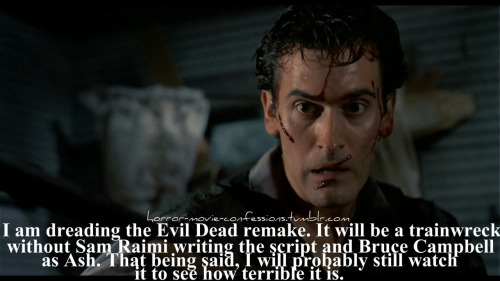 """I am dreading the Evil Dead remake. It will be a trainwreck without Sam Raimi writing the script and Bruce Campbell as Ash. That being said, I will probably still watch it to see how terrible it is."""