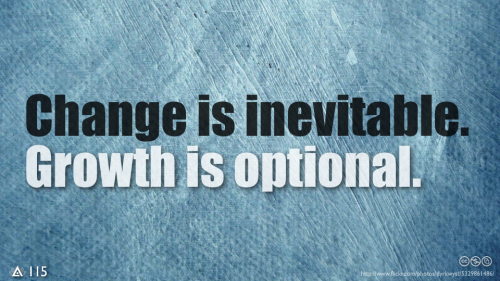 Change is inevitable. Growth is optional.