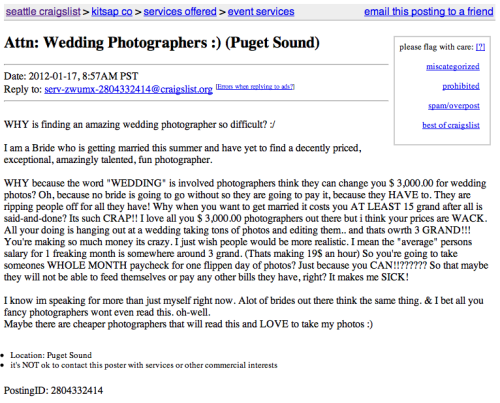"ayatsato:  I just saw this Craigslist link on my Facebook feed. Although I do not charge $3000 dollars for wedding photography I wanted to address the point of view from a wedding photographer: Wedding photographers do not ""just hang out and take a bunch of pictures and edit them"". I take the time to plan. I meet with the couple months before, we talk, I see what their needs are. We draw up a timeline for the wedding day. There is a contract. This is a business! The actually wedding day is very stressful. If I don't account for my time, I'll miss opportunities for key photographic moments. As the couple entrusts me to capture their wedding day, I need to make sure I know the timeline, ensure my equipment is working, have back-ups, have energy, smile and be focused all day. I have to be administrative when it comes to taking family photos, bridal party photos, and photos of the couple. Administrative in a genuine, kind way. And that's hard. It's hard to not come off as a cold, bossy photographer. Because caring takes effort. I shoot well over 1000 photos at most weddings. Most weddings I shoot are 8-12 hour days. I look through all of them. Multiple times. I narrow down the few hundred I want to spend my time editing. The editing process is tedious and also probably my favorite part. It takes me weeks to get through it all. I choose shots for specific reasons. This is why people hire me! Couples like how I see things. I carefully craft the story of the wedding day. Just because your cousin's boyfriend has a DSLR does not mean you are going to have quality wedding photos. It is not the camera. It is the craft and the vision. It is such a shame that people will diminish and belittle any profession. Wedding photographers work hard. We work hard to care for others. We work hard to run our business. Many of us don't have 401K's, medical insurance, or consistant paychecks. We have to pay out taxes, rent, food, bills, just like everyone else. Please remember that before you become outraged in how expensive wedding photography is. I love shooting weddings. I love people. I love, love.  NAILED IT."