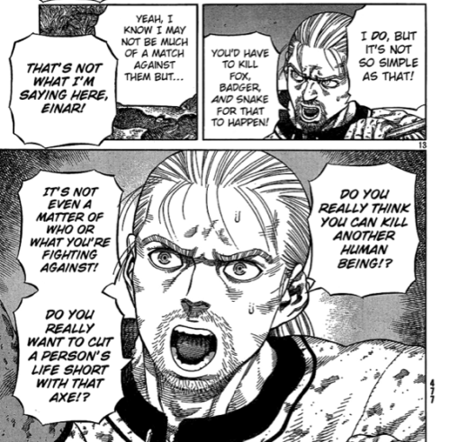 I love how much Thorfinn has grown, physically and in maturity! When he was younger, he used to numb his mind and think of nothing but surviving and killing Askeladd, dumbing himself from the reality of the violence he was perpetuating. In contrast, now he thinks deeply and wisely, and refuses to take thoughtless action, must less the life of another. So far his vow of non-violence and preservation of life has sustained him. But with King Canute approaching the farm, implying future violence and slaughter, will he be able to continue this creed while still protecting his lifestyle? I believe in him, and I'm eager to see how the story unfolds. I love this manga so god damn much!