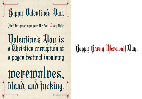 "A Little Bit On The Werewolves, Blood, and Fucking Side: These Valentine's Day cards were made by the one and only Warren Ellis and are available for purchase here. In case you can't read it, it says: ""Happy Valentine's Day. And to those who hate the day, I say this: Valentine's Day is a Christian corruption of a pagan festival involving werewolves, blood, and fucking. Happy Horny Werewolf Day."" (via Nerdcore)"