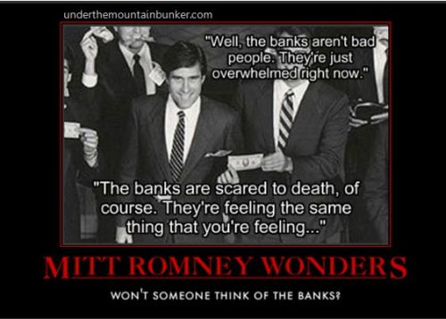 "… Romney worries about the banks and how, like you, they're ""scared to death"" Source First corporations are people and now banks are people — and not bad people at that. They're just overwhelmed and scared to death — like all of us! If you cut them, will they not bleed? Actually, no they won't bleed. Because corporations and banks are NOT people. They're companies, they're ideas, drawn up on paper with lots of legal language. And as Jed Lewison says (emphasis added),  …They don't stay awake at night worried about how to pay the mortgage. They aren't worried about being forced to spend the night in their car because they've just lost their home. In fact,they aren't feeling a damn thing. Because they aren't human. They aren't even robots. They are companies. And the last thing we need is a president who can't tell the difference!"