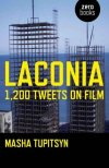 "Laconia: 1,200 Tweets on Film Masha Tupitsyn ""LACONIA is, in essence, an architecture of thinking. It is also a book that shows its skeleton. That tackles the multi-media landscape as a language pattern rather than a material phenomenon."" Masha Tupitsyn does film criticism in 1,200 tweets, a bold experiment in medium and message."