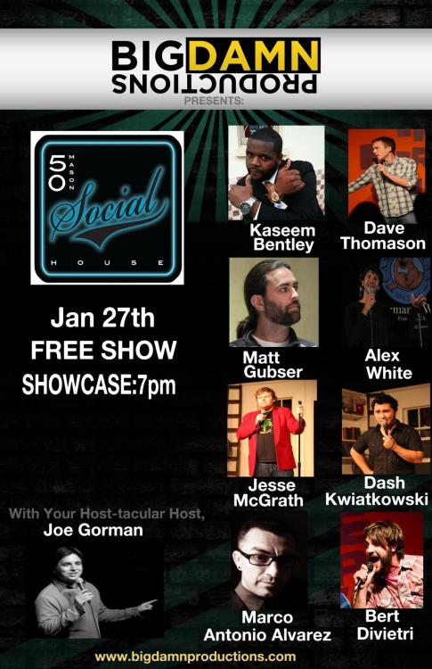 1/27. Comedy @ 50 Mason. Free. 7PM. Featuring Kaseem Bentley, Dave Thomason, Alex White, Jesse McGrath, Dash Kwiatkowski, Bert DiVietri, Marco Alvarez and Matt Gubser. Hosted by Joe Gorman