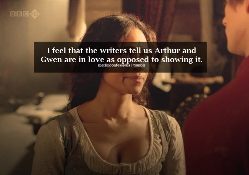 merlinconfessions:  I feel that the writers tell us Arthur and Gwen are in love as opposed to showing it.