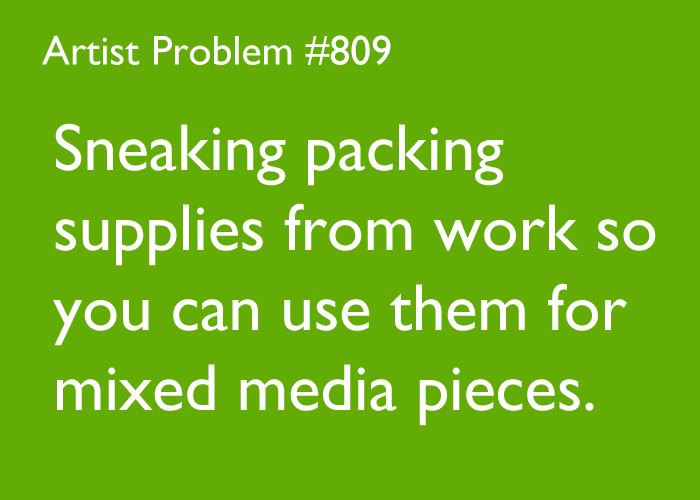 artist-problems:  Submitted by: theartdisease [#809: Sneaking packing supplies from work so you can use them for mixed media pieces.]