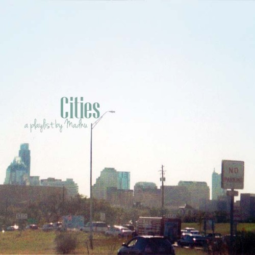 Cities playlist by Madhu on 1.27.12(click on the album cover/picture to download) 1. Boston by Augustana 2. Bristol Stomp by The Dovells 3. Chicago by Sufjan Stevens 4. Going to Bristol by The Mountain Goats 5. Houston* by Dean Martin 6. London's Calling by The Clash 7. Mr. Tokyo by Eva & The Heartmaker 8. Munich by Editors 9. New York, New York by Frank Sinatra 10. Oslo in the Summertime by Of Montreal 11. Paris by Friendly Fires 12. Philadelphia* by Standard Fare 13. Piazza, New York Catcher by Belle and Sebastian 14. Portland by Coasting 15. Pretty Girl From San Diego by The Avett Brothers 16. Santa Fe by Beirut 17. The Only Living Boy in New York by Simon & Garfunkel 18. Tokyo (Vampires and Werewolves) by The Wombats 19. Austin* by Minda Tindle GUEST STAR: Northampton* by Don Lennon  *cities close to my heart