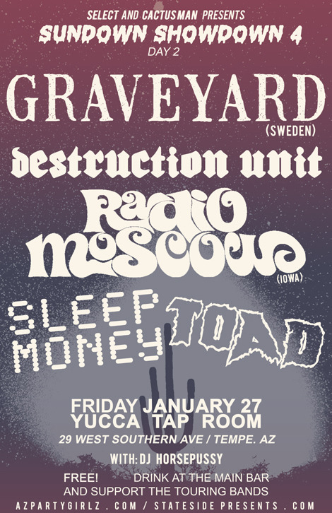 SUNDOWN SHOWDOWN 4 (day 2) Friday, January 27th GRAVEYARD (ex Norrsken from sweden, on tee pee/nuclear blast records)RADIO MOSCOW (iowa)DESTRUCTION UNIT SLEEP MONEYTOADDJ HORSEPUSSY @yucca tap room / tempe.az-free- / buy booze at the main bar