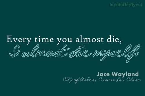 "fayeistheflyest:  ""Every time you almost die, I almost die myself."" - Jace Wayland, City of Ashes, Cassandra Clare  To all my favorite characters…"
