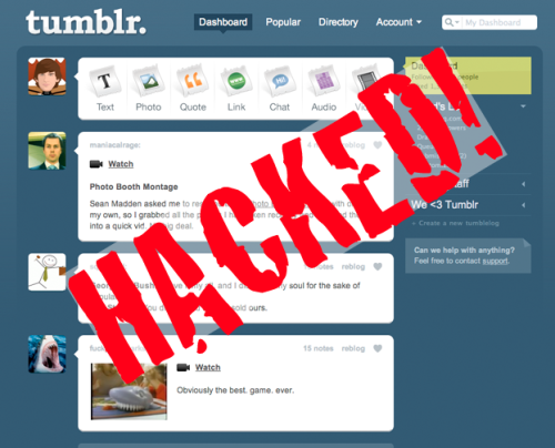 "What to do if you Tumblr account gets hacked - like ours :( Here's what the Tumblr support team says to do if you've been hacked:  Change the passwords and security questions that you use with your Tumblr and email accounts, and that you make sure  your computer(s) are physically and digitally secure. Your Tumblr password can be changed at https://tumblr.com/preferences.  A lot of hackers will post through email, so also reset your  mobile posting email address. To do this, click on your blog's title at the top of  your Dashboard or under the list icon at the top right of the Dashboard.  Then click Settings on the right side of the screen. Scroll down to the  ""Post by Email"" section and click the ""Reset"" button to the right. How to prevent your account from being hacked: If you use Tumblr on a public computer, always use the Power Button Icon  at the top of the Dashboard to log out of Tumblr at the end of your  session. To ensure that your Tumblr account says safe, never enter your Tumblr credentials on any site other than www.tumblr.com. Always look for the green ""Tumblr, Inc."" emblem in your browser at login as shown at http://staff.tumblr.com/post/15260097735/ev-cert. And, never install any software on your computer from a source you don't know and trust."