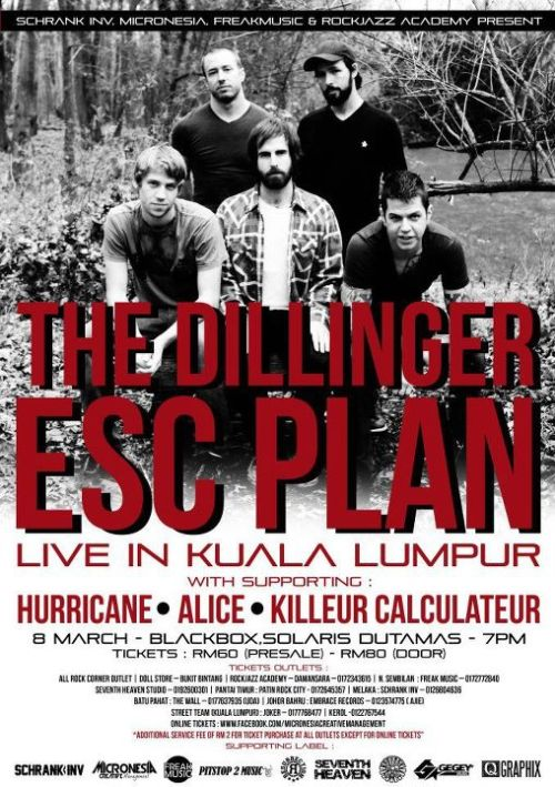 getting closer….  rottw:  The Dillinger Escape Plan Live in Kuala Lumpur supporting acts: Alice, Hurricane and Killeur Calculateur Thursday 8 March 2012 at 5:00pm @ BLACKBOX MAPS SOLARIS , DUTAMAS   Kuala LumpurMalaysia     www.facebook.com/events/334412819921766/  PROUDLY BROUGHT TO YOU BY :SCHRANK INV | MICRONESIA | FREAK MUSIC and ROCKJAZZ ACADEMYTHE DILLINGER ESCAPE PLAN LIVE IN KUALA LUMPURDate: 8 MARCH 2012 (Thursday)Venue: BLACKBOX MAPS SOLARIS , DUTAMAS, KUALA LUMPURPRESALE TICKET : RM 60.00AT DOOR : RM 80.00 OPENING ACTS :1. ALICE ( INDONESIA )http://www.facebook.com/ALICEUNDERLANDAll the way from Bandung, Indonesia, ALICE. Formed in 2005 and greatly influenced by The Dillinger Escape Plan and Converge. Raw, energetic and chaotic. Finest from Bandung in their own category.2. KILLEUR CALCULATEURhttp://www.facebook.com/numbersinariotKilleur Calculateur , the name that most of Malaysian scenester already know. Their brand of Post Punk is something to be heard off and enjoy with. Get ready to dance along with them before getting all wet with the main monster.3. HURRICANEhttp://www.facebook.com/pages/Hurricane/198133113588614Hurricane is a fresh new band formed in early 2011. Featuring three members of Devilica but their music is different. New direction like what they said but still hectic and chaotic . TICKET OUTLETSDOLL STORE - Bukit BintangROCK CORNER - The Curve (03-7729 6313)ROCK CORNER - Mid ValleyROCK CORNER - The Garden (03-22834893)ROCK CORNER - One Utama (03-7725 5667)ROCK CORNER - KLCCROCK CORNER - Ampang PointROCK CORNER - Subang ParadeROCK CORNER – BangsarROCKJAZZ ACADEMY (DAMANSARA) – 017 -2343615ONLINE TICKETS :www.facebook.com/micronesiacreativemanagementN. SEMBILAN FREAK MUSIC – 0172772840SEVENTH HEAVEN STUDIO – 0192600301MELAKASCHRANK INV – 0126804636JOHOR BAHRUEMBRACE HALL – 0123574775 ( AJIE)BATU PAHATTHE WALL -0177637935 (UDA)PANTAI TIMURPATIN ROCK CITY - 0172645357STREET TEAM (KUALA LUMPUR )JOKER -0177768477KEROL -0122767544*Additional service fee of RM 2 for ticket purchase at all outlets except for online tickets""
