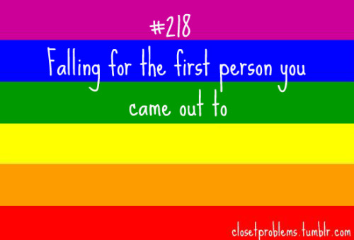 dtbep:  closetproblems:  White text on a rainbow background: Number 218, falling for the first person you came out to  G-FUCKING-POY  This does not apply to me because the first people I came out to where women and older than me XD
