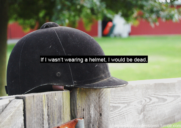 thecityhorse:  equestrian-confessionss:  Submitted by (miss-lamour) | (Source)   two falls in two days. I probably wouldn't be dead but I can almost gurnatee i'd be more hurt than I am. I should have a concussion, I don't. Helmet stays on 99% of the time now. Suprised I've lived this long w/o that rule. Decided this before the falls but my, what good timing I had.