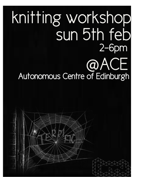 Knitting WorkshopSunday 5th February - 2-6pmAutonomous Centre of Edinburgh  A chance to learn to knit and work on a group piece of work! It's also a chance to meet together while we are waiting for a new building!The needles and wool will be supplied but please feel free to bring your own.ACE, 17 West Montgomery Place, Edinburgh EH7 5HA