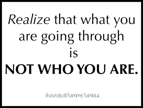 "ihaveabadtummy:  ""Realize that what you are going through is NOT WHO YOU ARE."""