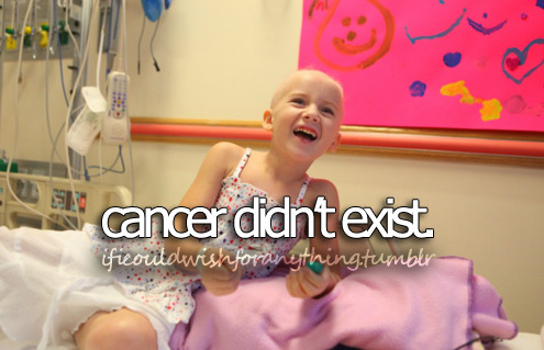 If I could wish for anything….I would wish that cancer wouldn't exist.