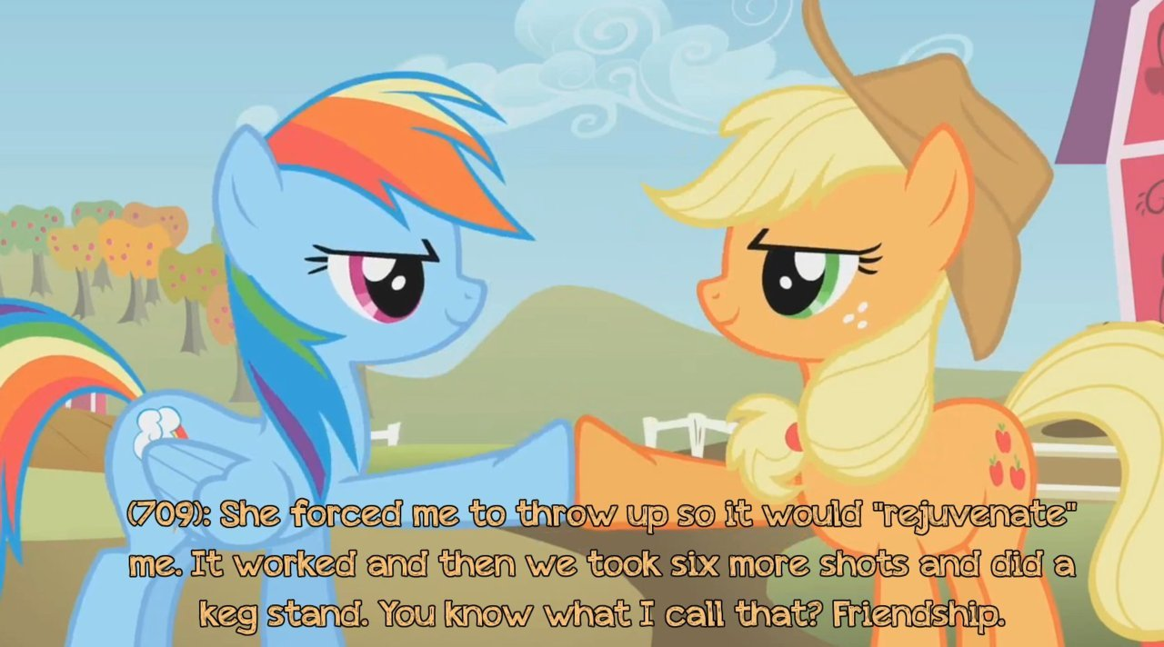 "texts-from-ponyville:  (709): She forced me to throw up so it would ""rejuvenate"" me. It worked and then we took six more shots and did a keg stand. You know what I call that? Friendship. Submission by Anonymous.  perfect pic for the text"