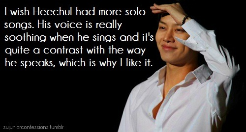 sujuniorconfessions:  I wish Heechul had more solo songs. His voice is really soothing when he sings and it's quite a contrast with the way he speaks, which is why I like it.-confession:Anonymous