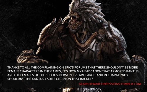 "gearsofwarconfessions:  ""Thanks to all the complaining on Epic's forums that there shouldn't be more female characters in the games, it's now my headcanon that Armored Kantus are the females of the species. Berserkers are large and in charge; why shouldn't the Kantus ladies get in on that racket?""  back long enough to rebagel own confession. hello beautiful lady <3"