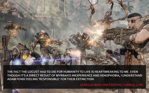 "gearsofwarconfessions:  ""The fact the Locust had to die for humanity to live is heartbreaking to me. Even though it's a direct result of Myrrah's inexperience and xenophobia, I understand Adam Fenix feeling ""responsible"" for their extinction.""  reblog if you crey every tiem"